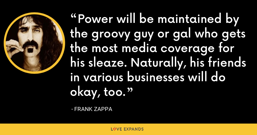 Power will be maintained by the groovy guy or gal who gets the most media coverage for his sleaze. Naturally, his friends in various businesses will do okay, too. - Frank Zappa
