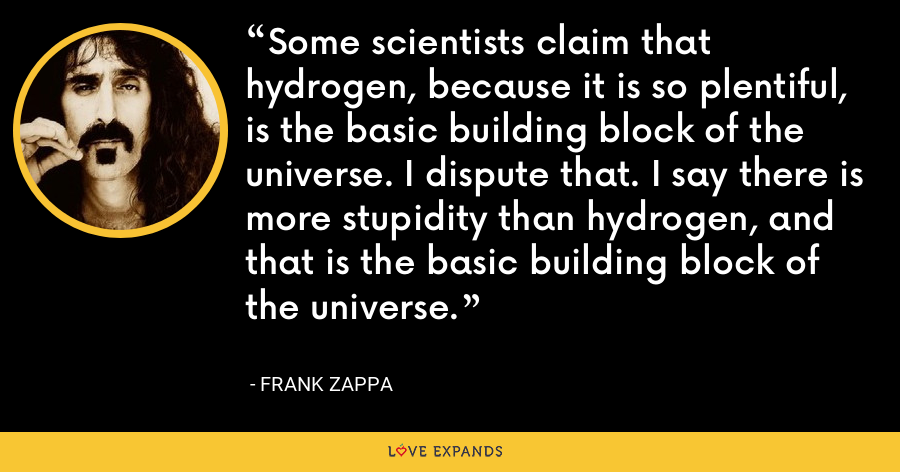 Some scientists claim that hydrogen, because it is so plentiful, is the basic building block of the universe. I dispute that. I say there is more stupidity than hydrogen, and that is the basic building block of the universe. - Frank Zappa