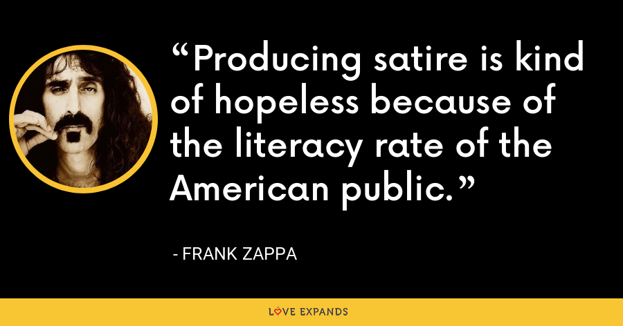 Producing satire is kind of hopeless because of the literacy rate of the American public. - Frank Zappa