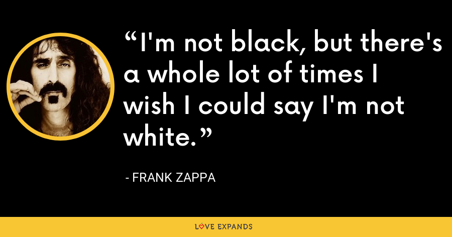 I'm not black, but there's a whole lot of times I wish I could say I'm not white. - Frank Zappa