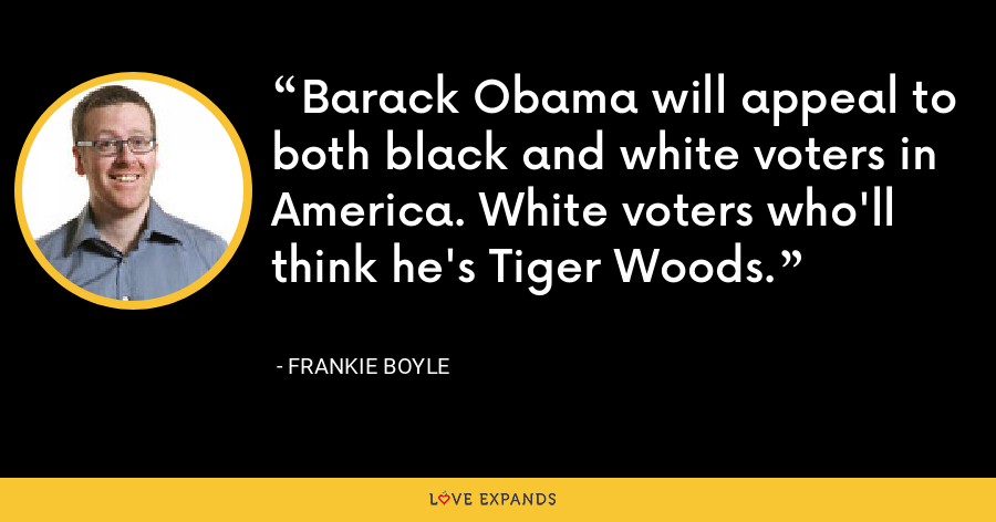 Barack Obama will appeal to both black and white voters in America. White voters who'll think he's Tiger Woods. - Frankie Boyle