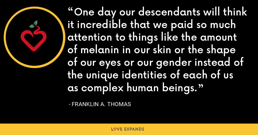 One day our descendants will think it incredible that we paid so much attention to things like the amount of melanin in our skin or the shape of our eyes or our gender instead of the unique identities of each of us as complex human beings. - Franklin A. Thomas