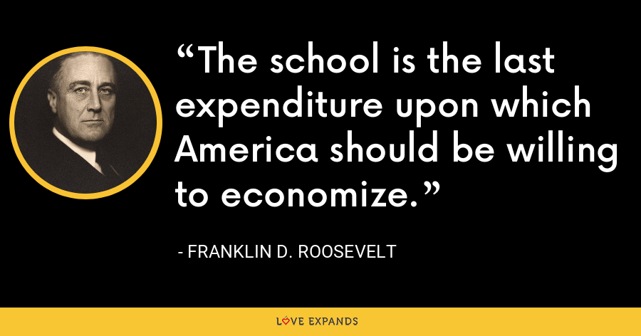 The school is the last expenditure upon which America should be willing to economize. - Franklin D. Roosevelt