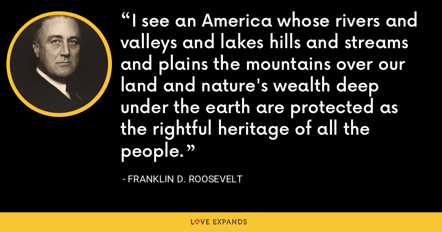 I see an America whose rivers and valleys and lakes hills and streams and plains the mountains over our land and nature's wealth deep under the earth are protected as the rightful heritage of all the people. - Franklin D. Roosevelt