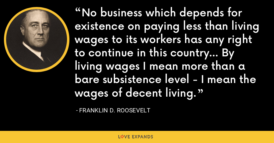 No business which depends for existence on paying less than living wages to its workers has any right to continue in this country... By living wages I mean more than a bare subsistence level - I mean the wages of decent living. - Franklin D. Roosevelt