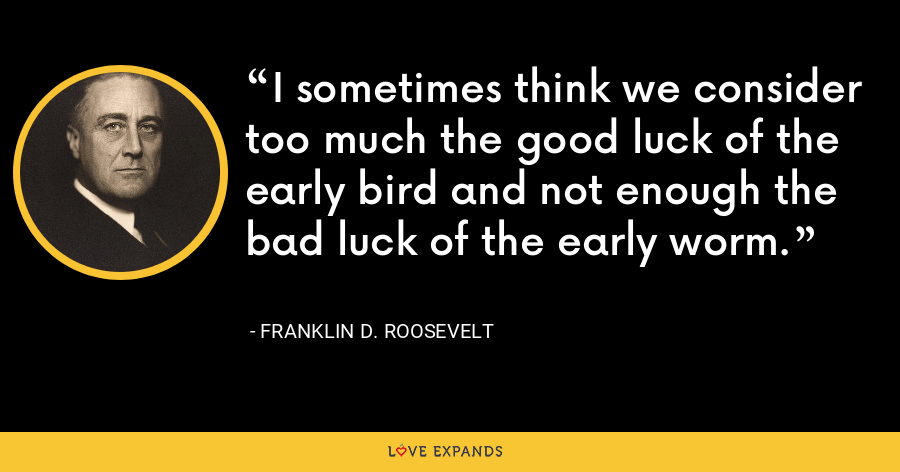 I sometimes think we consider too much the good luck of the early bird and not enough the bad luck of the early worm. - Franklin D. Roosevelt