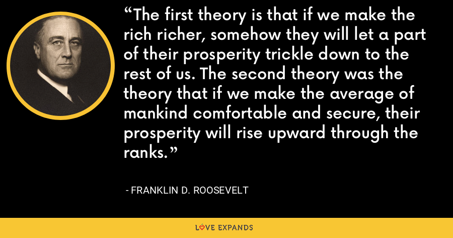The first theory is that if we make the rich richer, somehow they will let a part of their prosperity trickle down to the rest of us. The second theory was the theory that if we make the average of mankind comfortable and secure, their prosperity will rise upward through the ranks. - Franklin D. Roosevelt