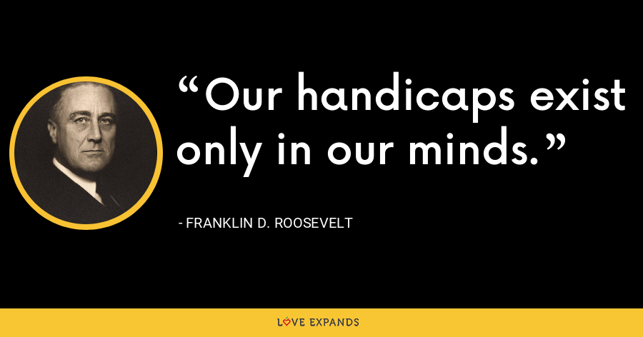 Our handicaps exist only in our minds. - Franklin D. Roosevelt