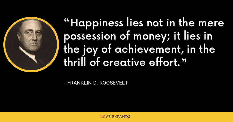 Happiness lies not in the mere possession of money; it lies in the joy of achievement, in the thrill of creative effort. - Franklin D. Roosevelt