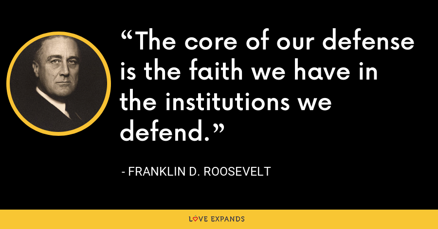 The core of our defense is the faith we have in the institutions we defend. - Franklin D. Roosevelt
