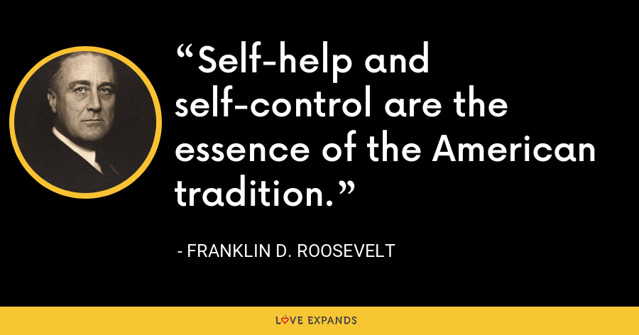 Self-help and self-control are the essence of the American tradition. - Franklin D. Roosevelt