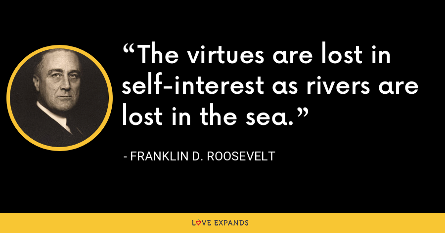 The virtues are lost in self-interest as rivers are lost in the sea. - Franklin D. Roosevelt