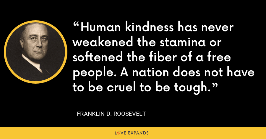 Human kindness has never weakened the stamina or softened the fiber of a free people. A nation does not have to be cruel to be tough. - Franklin D. Roosevelt