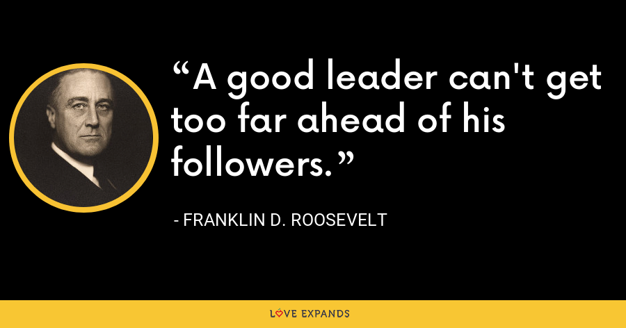 A good leader can't get too far ahead of his followers. - Franklin D. Roosevelt