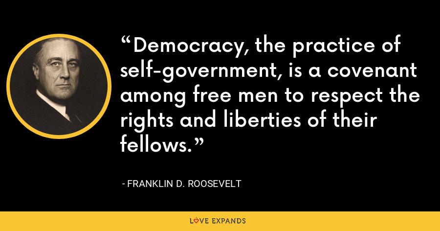 Democracy, the practice of self-government, is a covenant among free men to respect the rights and liberties of their fellows. - Franklin D. Roosevelt
