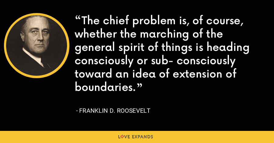 The chief problem is, of course, whether the marching of the general spirit of things is heading consciously or sub- consciously toward an idea of extension of boundaries. - Franklin D. Roosevelt
