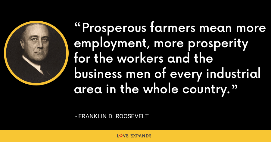 Prosperous farmers mean more employment, more prosperity for the workers and the business men of every industrial area in the whole country. - Franklin D. Roosevelt