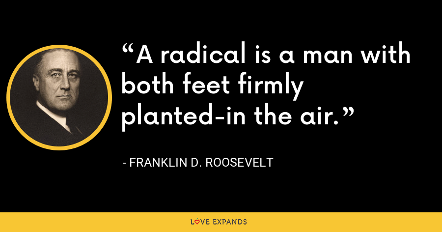 A radical is a man with both feet firmly planted-in the air. - Franklin D. Roosevelt