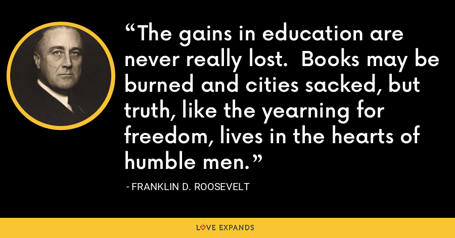 The gains in education are never really lost.  Books may be burned and cities sacked, but truth, like the yearning for freedom, lives in the hearts of humble men. - Franklin D. Roosevelt