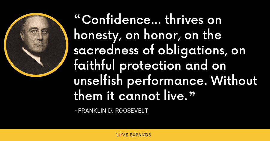 Confidence... thrives on honesty, on honor, on the sacredness of obligations, on faithful protection and on unselfish performance. Without them it cannot live. - Franklin D. Roosevelt