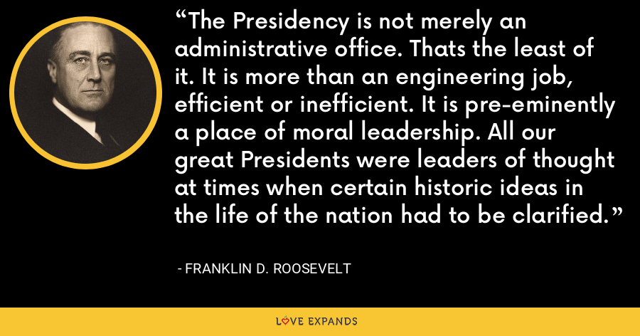 The Presidency is not merely an administrative office. Thats the least of it. It is more than an engineering job, efficient or inefficient. It is pre-eminently a place of moral leadership. All our great Presidents were leaders of thought at times when certain historic ideas in the life of the nation had to be clarified. - Franklin D. Roosevelt