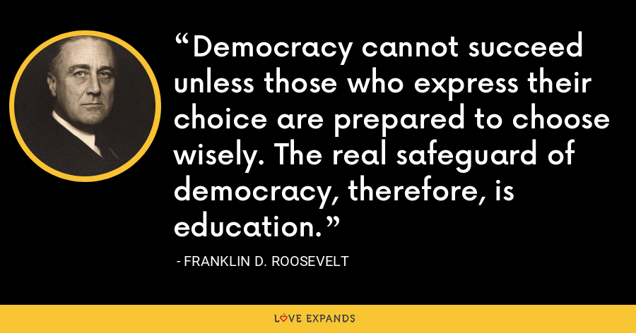 Democracy cannot succeed unless those who express their choice are prepared to choose wisely. The real safeguard of democracy, therefore, is education. - Franklin D. Roosevelt
