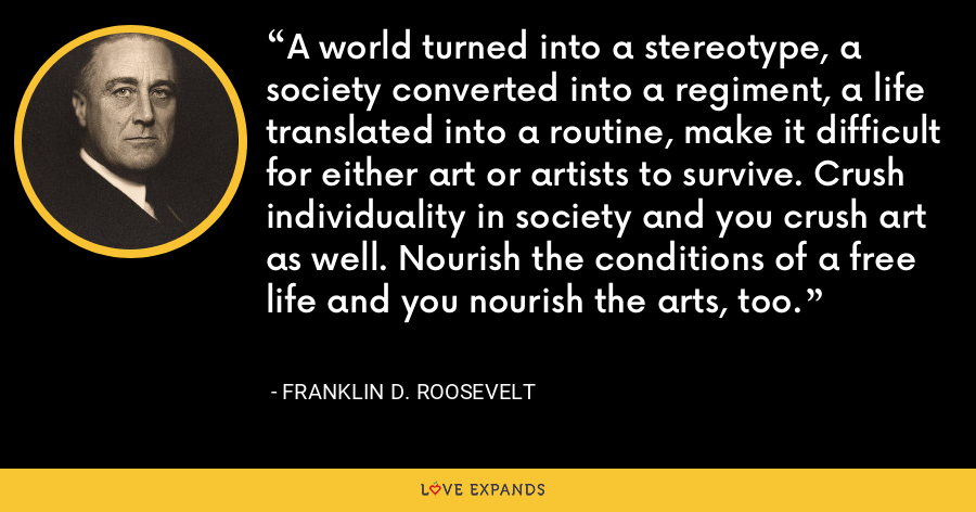 A world turned into a stereotype, a society converted into a regiment, a life translated into a routine, make it difficult for either art or artists to survive. Crush individuality in society and you crush art as well. Nourish the conditions of a free life and you nourish the arts, too. - Franklin D. Roosevelt