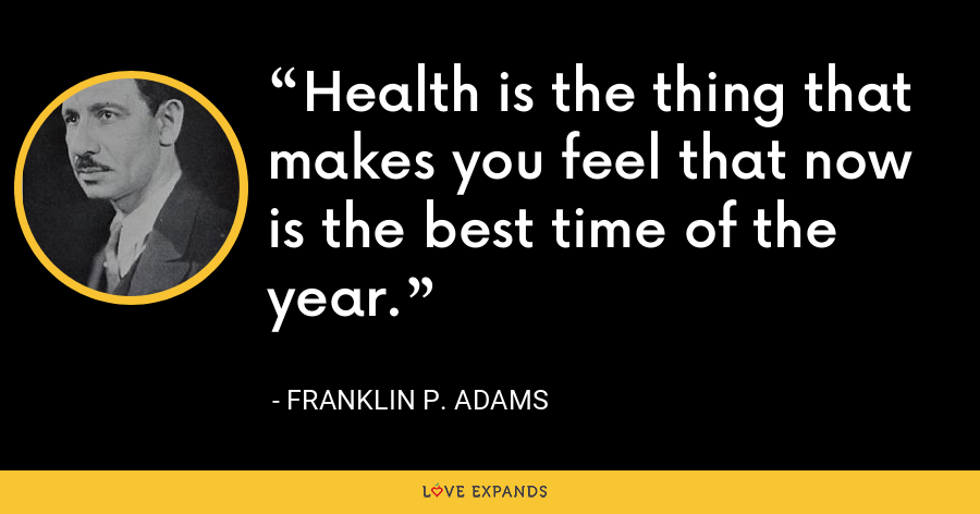 Health is the thing that makes you feel that now is the best time of the year. - Franklin P. Adams