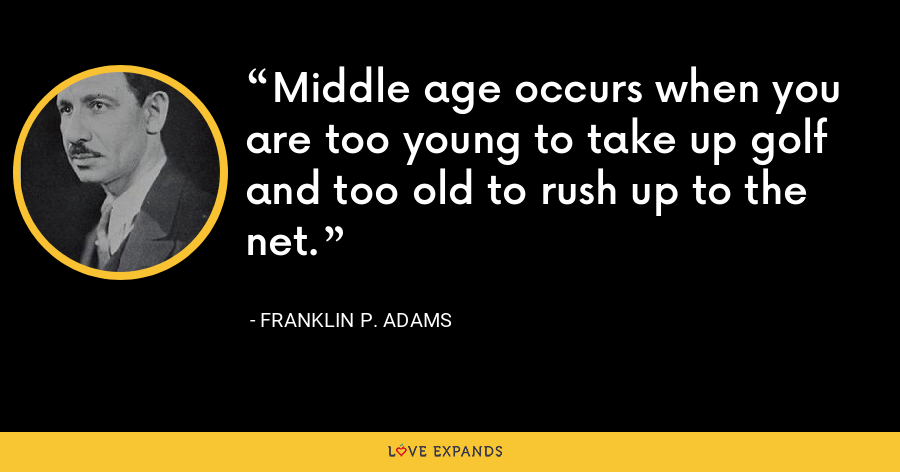 Middle age occurs when you are too young to take up golf and too old to rush up to the net. - Franklin P. Adams