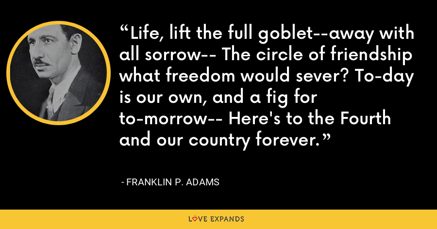 Life, lift the full goblet--away with all sorrow-- The circle of friendship what freedom would sever? To-day is our own, and a fig for to-morrow-- Here's to the Fourth and our country forever. - Franklin P. Adams