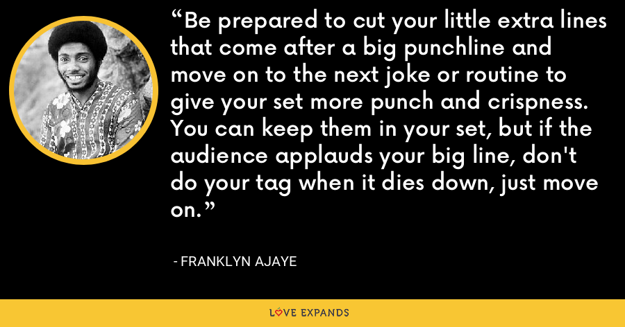 Be prepared to cut your little extra lines that come after a big punchline and move on to the next joke or routine to give your set more punch and crispness. You can keep them in your set, but if the audience applauds your big line, don't do your tag when it dies down, just move on. - Franklyn Ajaye