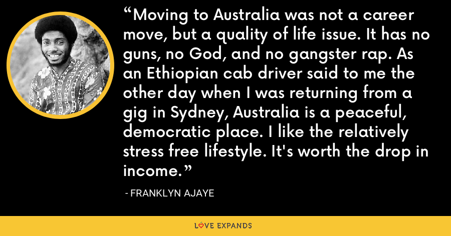Moving to Australia was not a career move, but a quality of life issue. It has no guns, no God, and no gangster rap. As an Ethiopian cab driver said to me the other day when I was returning from a gig in Sydney, Australia is a peaceful, democratic place. I like the relatively stress free lifestyle. It's worth the drop in income. - Franklyn Ajaye