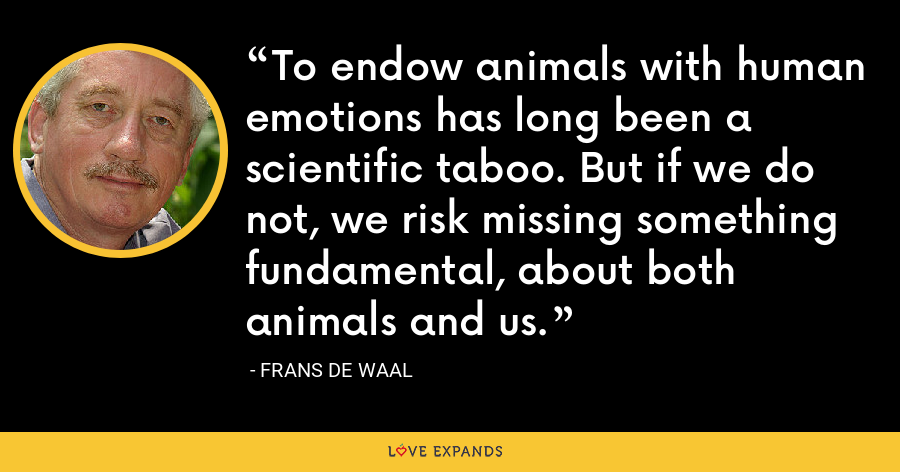 To endow animals with human emotions has long been a scientific taboo. But if we do not, we risk missing something fundamental, about both animals and us. - Frans de Waal
