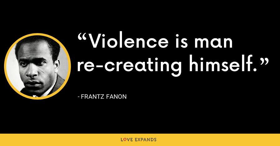 Violence is man re-creating himself. - Frantz Fanon