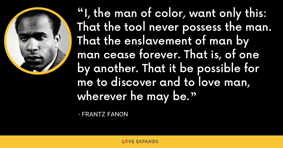 I, the man of color, want only this: That the tool never possess the man. That the enslavement of man by man cease forever. That is, of one by another. That it be possible for me to discover and to love man, wherever he may be. - Frantz Fanon