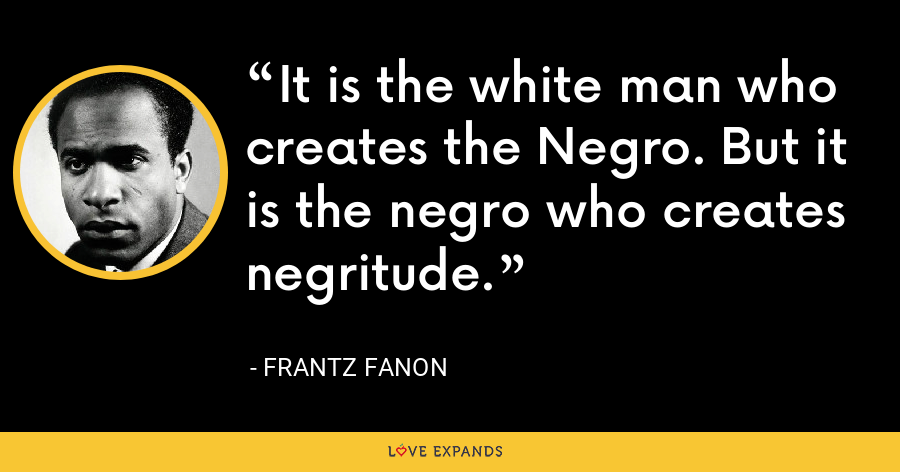 It is the white man who creates the Negro. But it is the negro who creates negritude. - Frantz Fanon