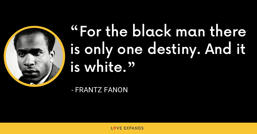 For the black man there is only one destiny. And it is white. - Frantz Fanon