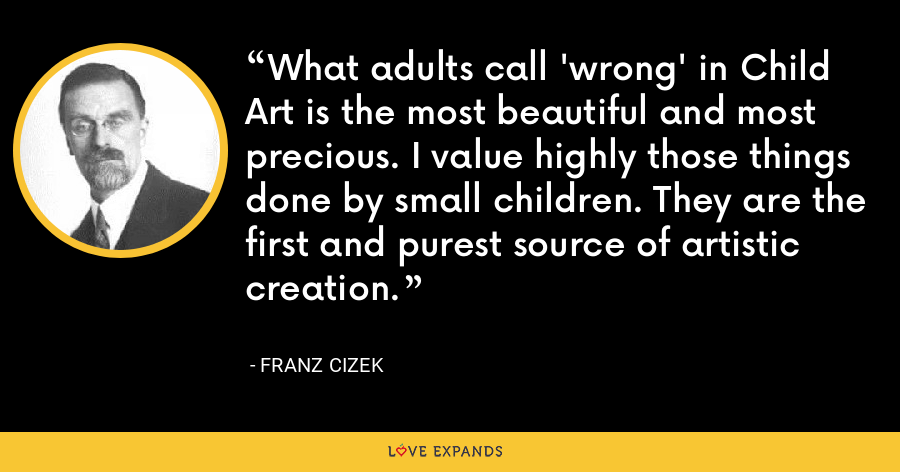 What adults call 'wrong' in Child Art is the most beautiful and most precious. I value highly those things done by small children. They are the first and purest source of artistic creation. - Franz Cizek