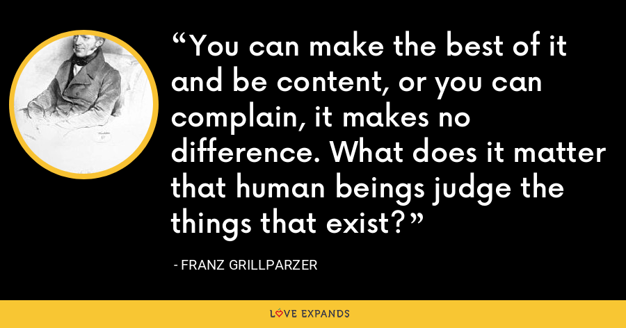 You can make the best of it and be content, or you can complain, it makes no difference. What does it matter that human beings judge the things that exist? - Franz Grillparzer