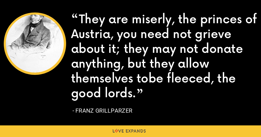 They are miserly, the princes of Austria, you need not grieve about it; they may not donate anything, but they allow themselves tobe fleeced, the good lords. - Franz Grillparzer