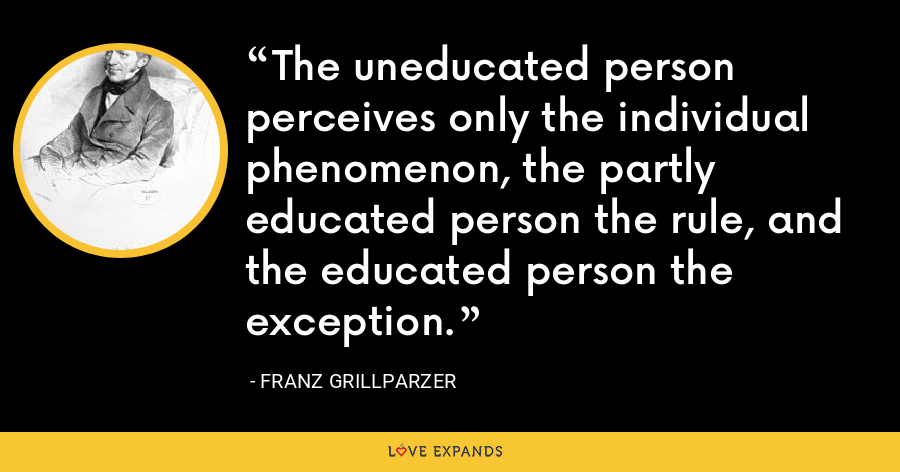 The uneducated person perceives only the individual phenomenon, the partly educated person the rule, and the educated person the exception. - Franz Grillparzer