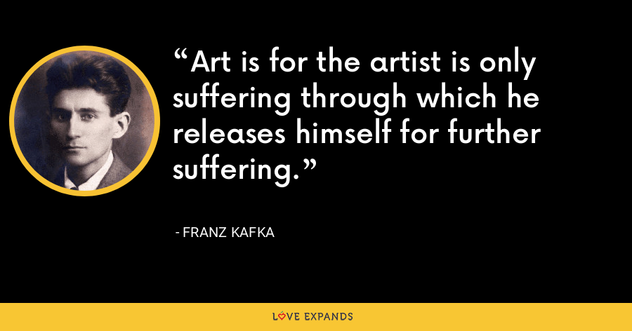 Art is for the artist is only suffering through which he releases himself for further suffering. - Franz Kafka