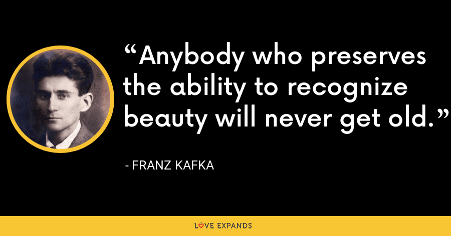 Anybody who preserves the ability to recognize beauty will never get old. - Franz Kafka