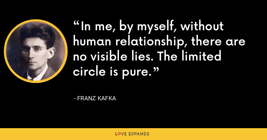 In me, by myself, without human relationship, there are no visible lies. The limited circle is pure. - Franz Kafka