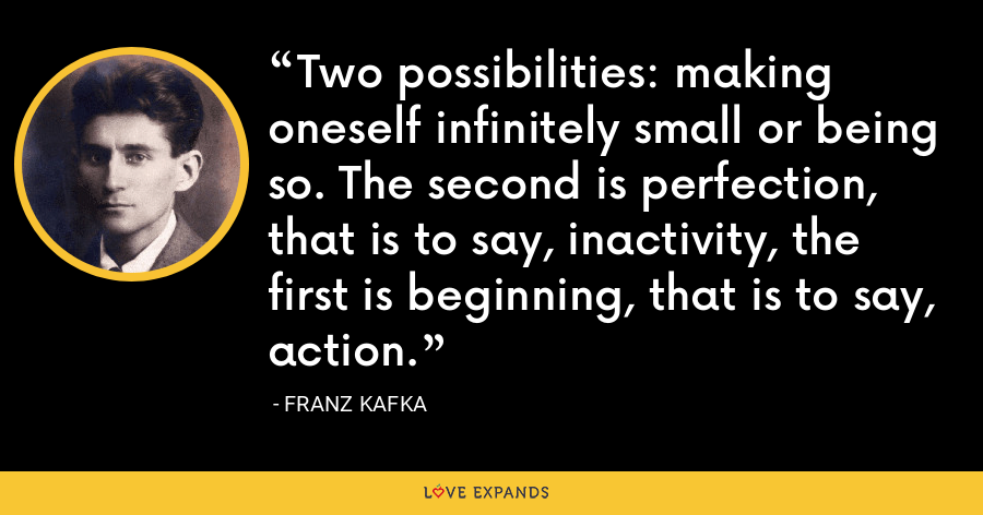 Two possibilities: making oneself infinitely small or being so. The second is perfection, that is to say, inactivity, the first is beginning, that is to say, action. - Franz Kafka