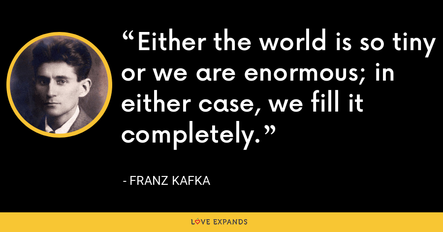 Either the world is so tiny or we are enormous; in either case, we fill it completely. - Franz Kafka