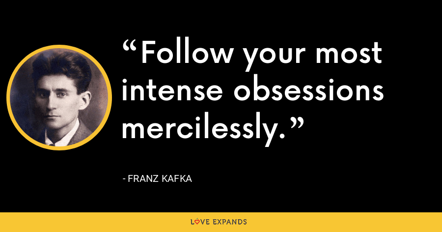 Follow your most intense obsessions mercilessly. - Franz Kafka