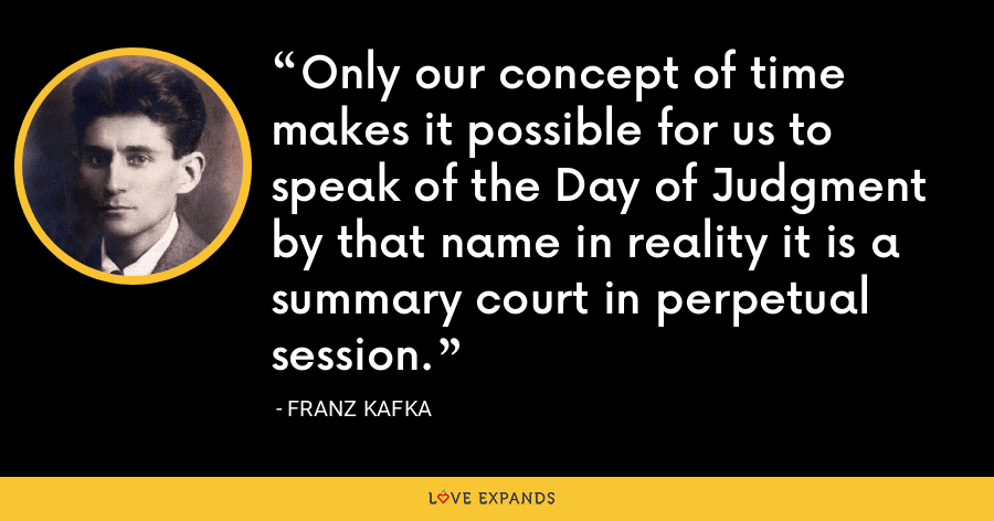 Only our concept of time makes it possible for us to speak of the Day of Judgment by that name in reality it is a summary court in perpetual session. - Franz Kafka