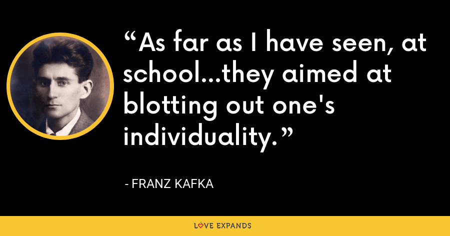 As far as I have seen, at school...they aimed at blotting out one's individuality. - Franz Kafka