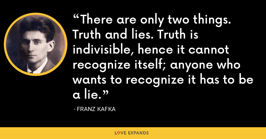 There are only two things. Truth and lies. Truth is indivisible, hence it cannot recognize itself; anyone who wants to recognize it has to be a lie. - Franz Kafka